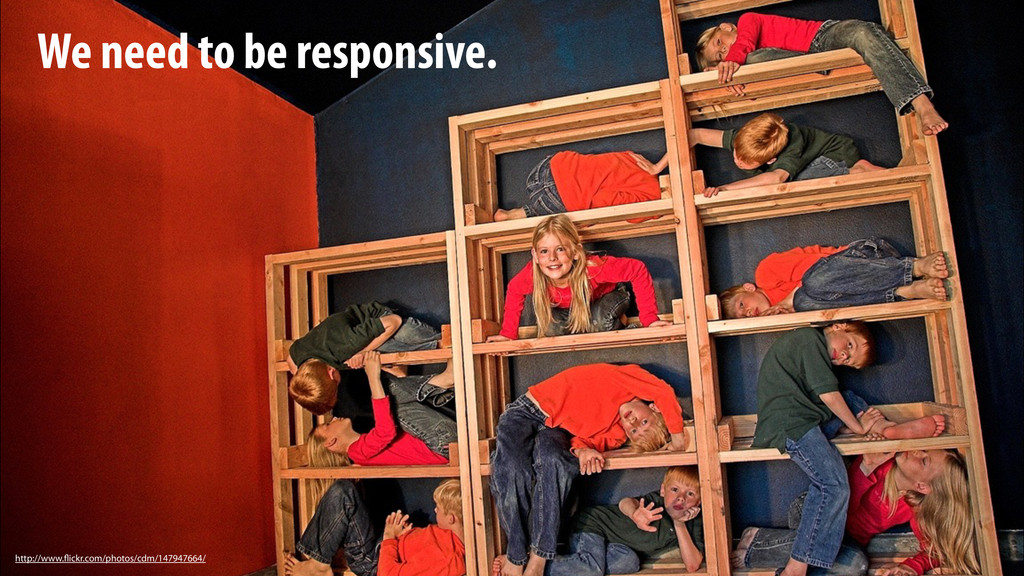 We need to be responsive. http://www.flickr.com...
