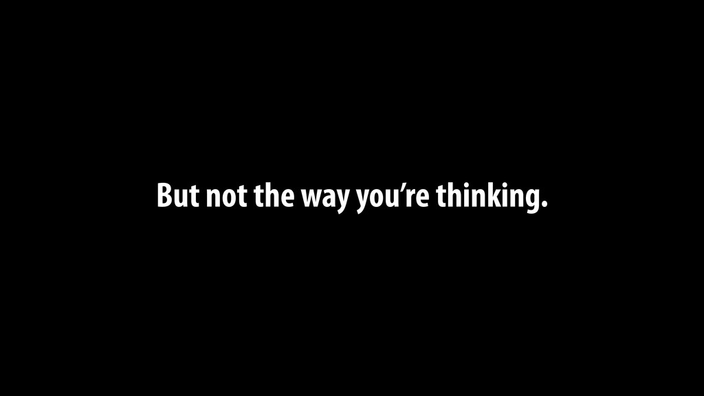 But not the way you're thinking.