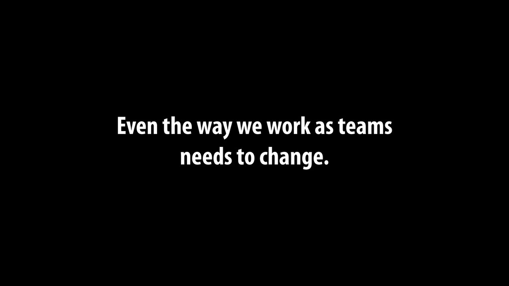 Even the way we work as teams needs to change.