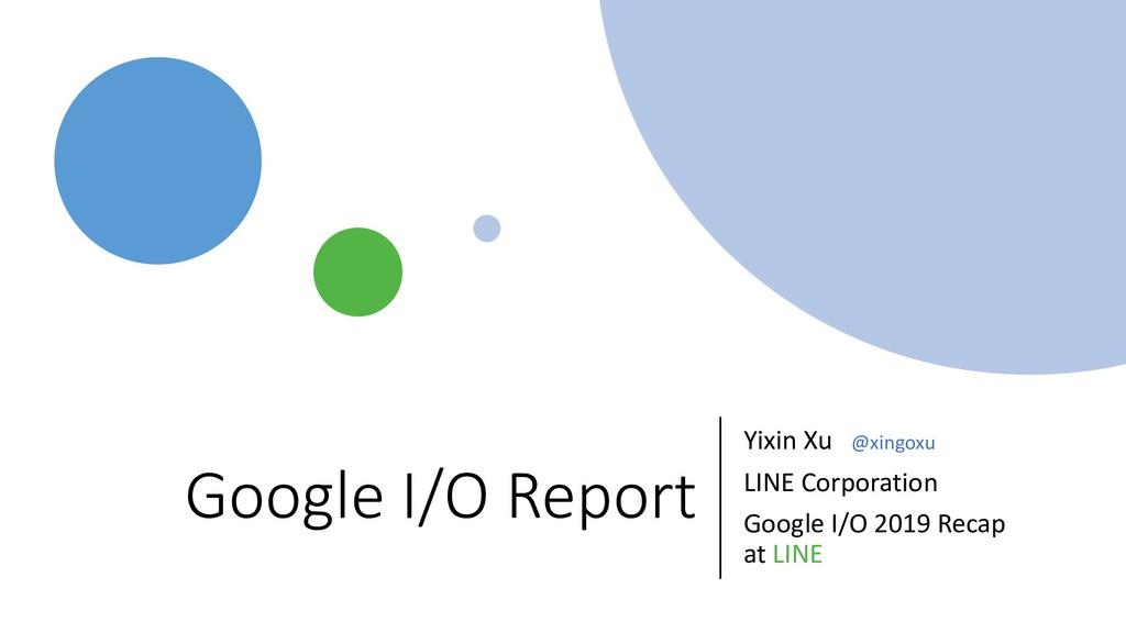 Google I/O Report Yixin Xu @xingoxu LINE Corpor...