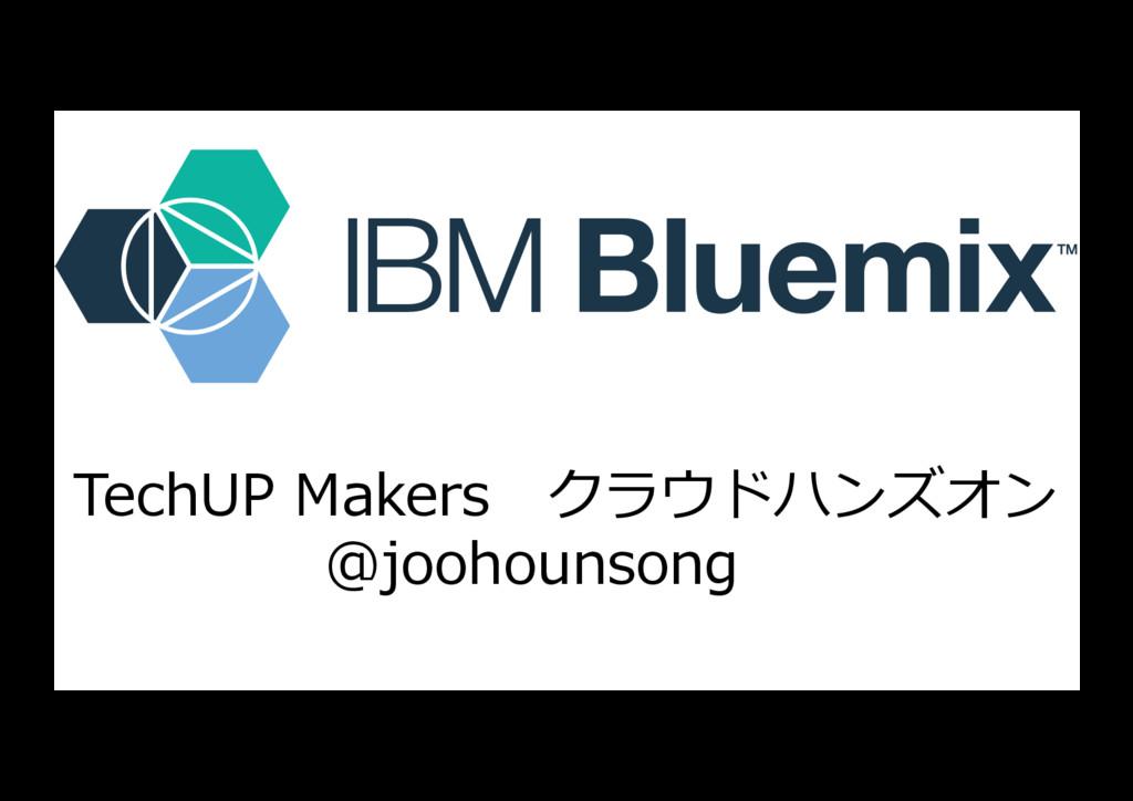 TechUP Makersクラウドハンズオン @joohounsong