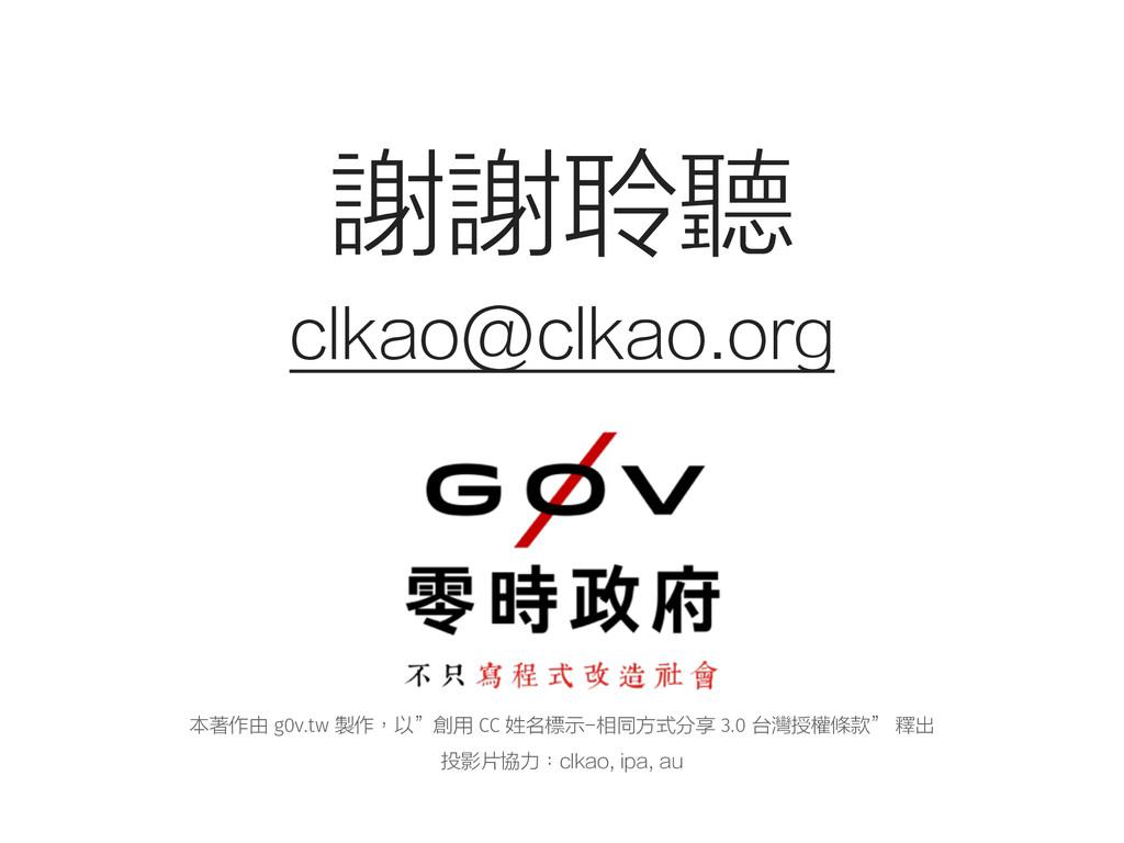 """謝謝聆聽 clkao@clkao.org 本著作由 g0v.tw 製作,以""""創用 CC 姓名標..."""