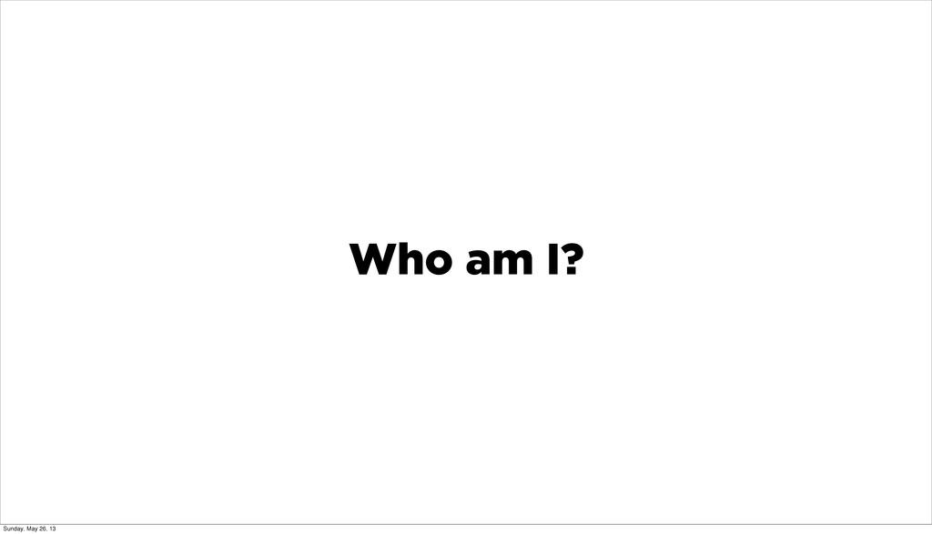 Who am I? Sunday, May 26, 13