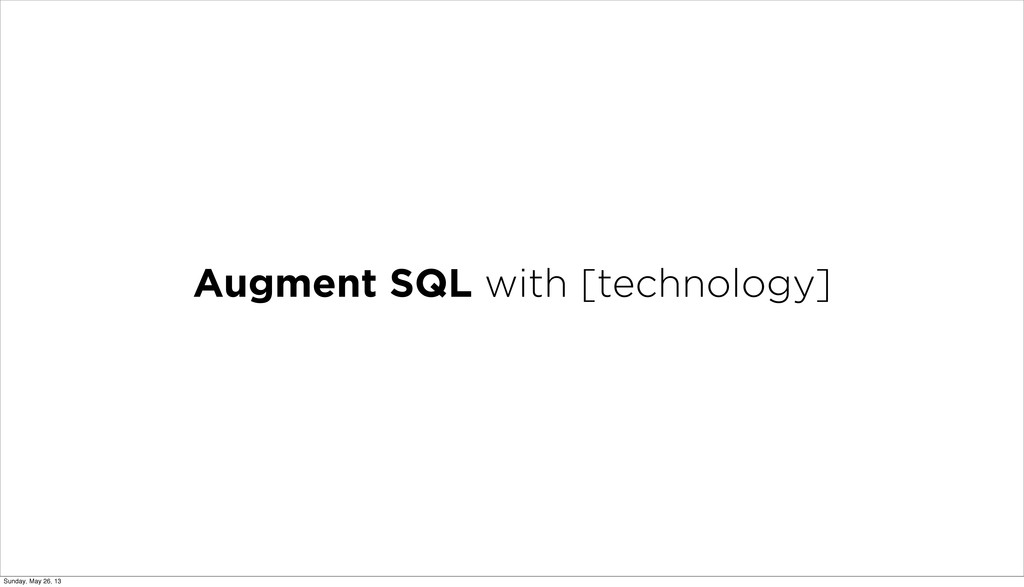 Augment SQL with [technology] Sunday, May 26, 13