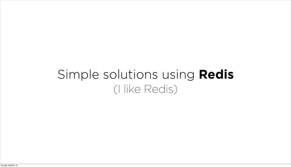 Simple solutions using Redis (I like Redis) Sun...