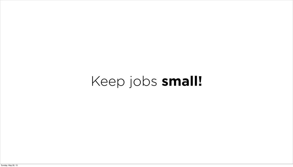 Keep jobs small! Sunday, May 26, 13