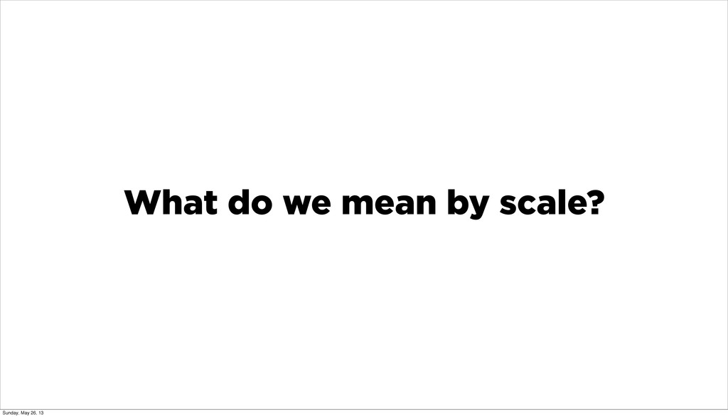 What do we mean by scale? Sunday, May 26, 13