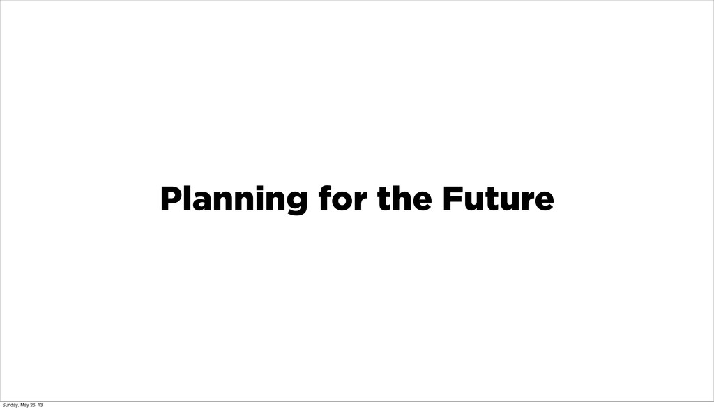 Planning for the Future Sunday, May 26, 13