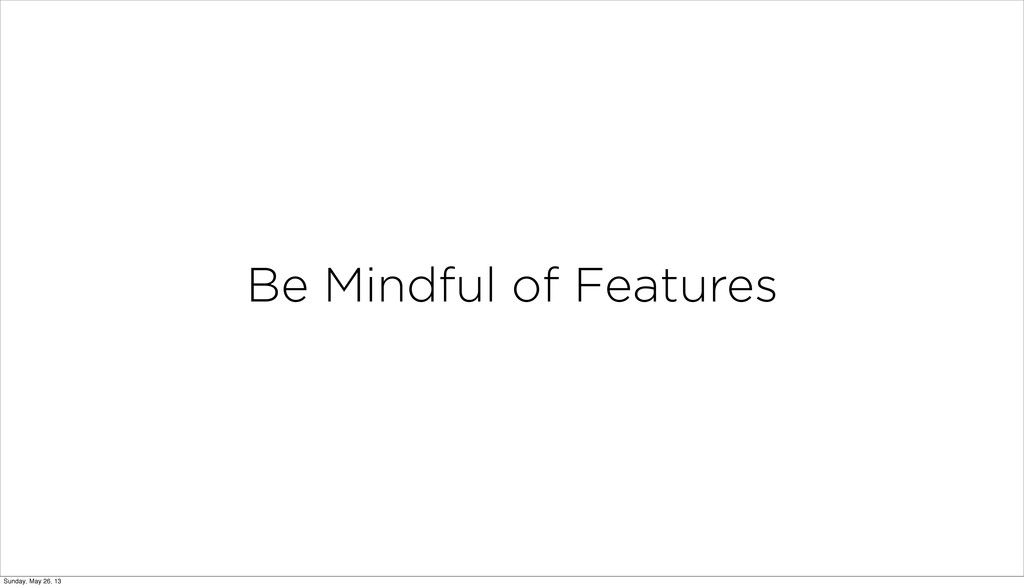 Be Mindful of Features Sunday, May 26, 13