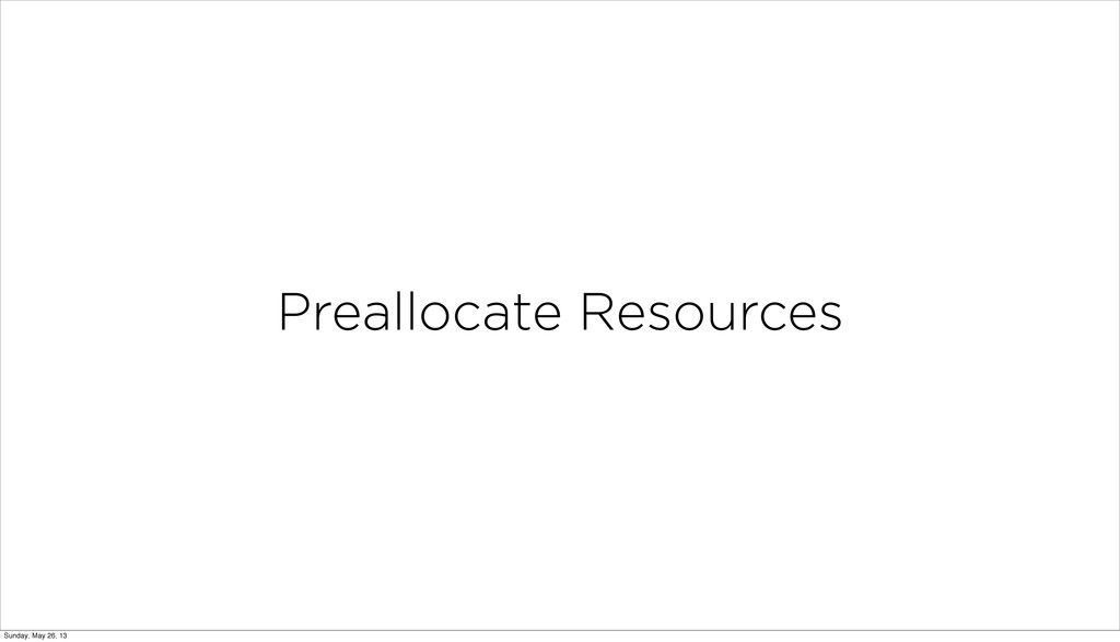 Preallocate Resources Sunday, May 26, 13