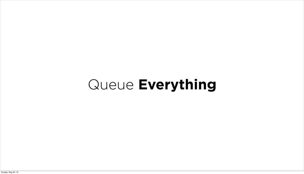 Queue Everything Sunday, May 26, 13