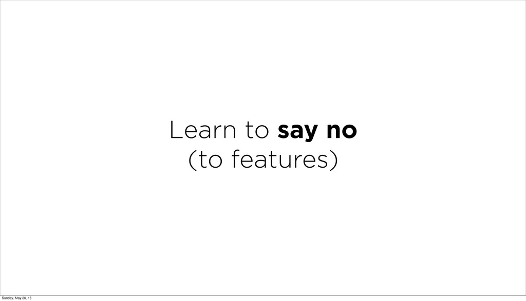 Learn to say no (to features) Sunday, May 26, 13