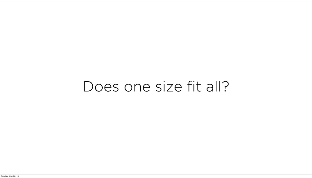 Does one size fit all? Sunday, May 26, 13