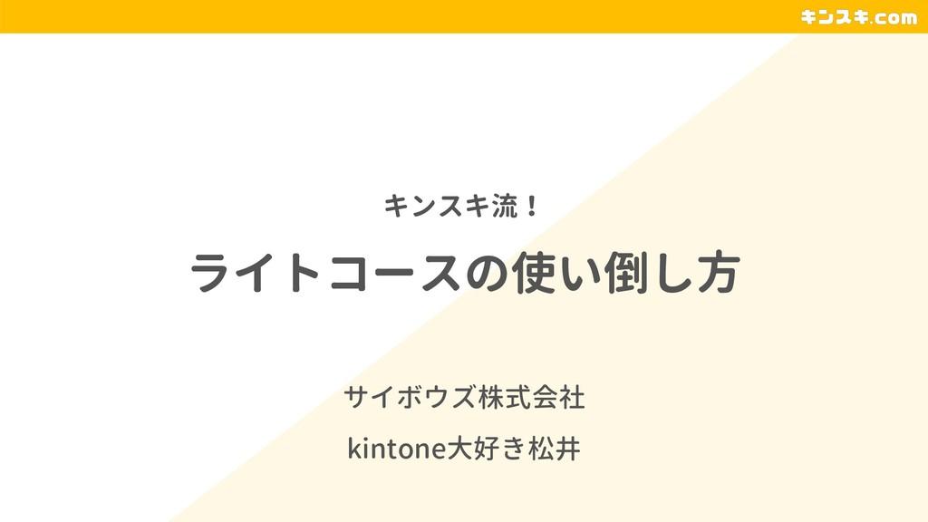 ライトコースの使い倒し方 サイボウズ株式会社 kintone大好き松井 キンスキ流!