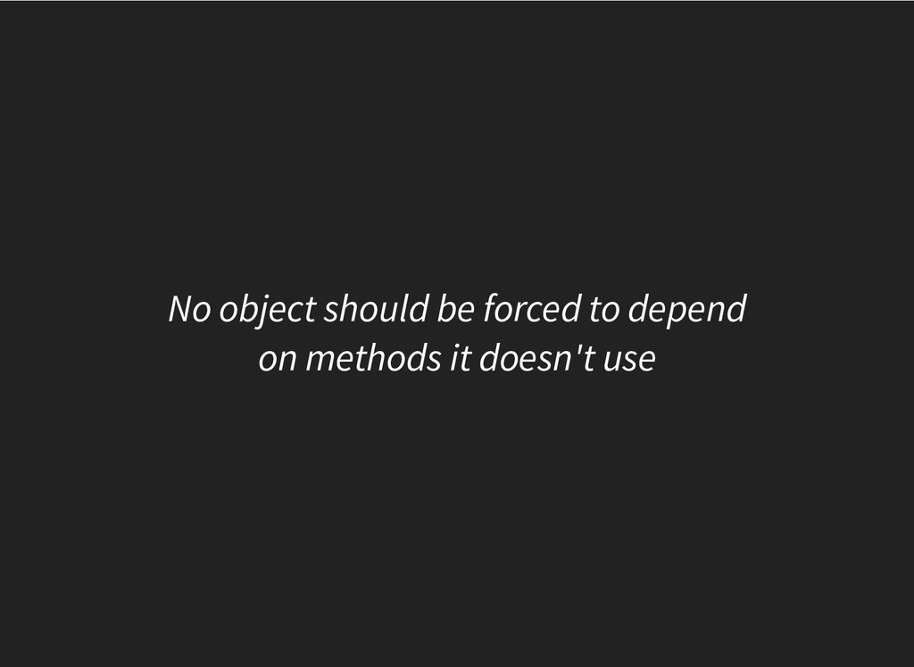 No object should be forced to depend on methods...