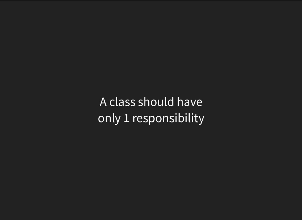 A class should have only 1 responsibility