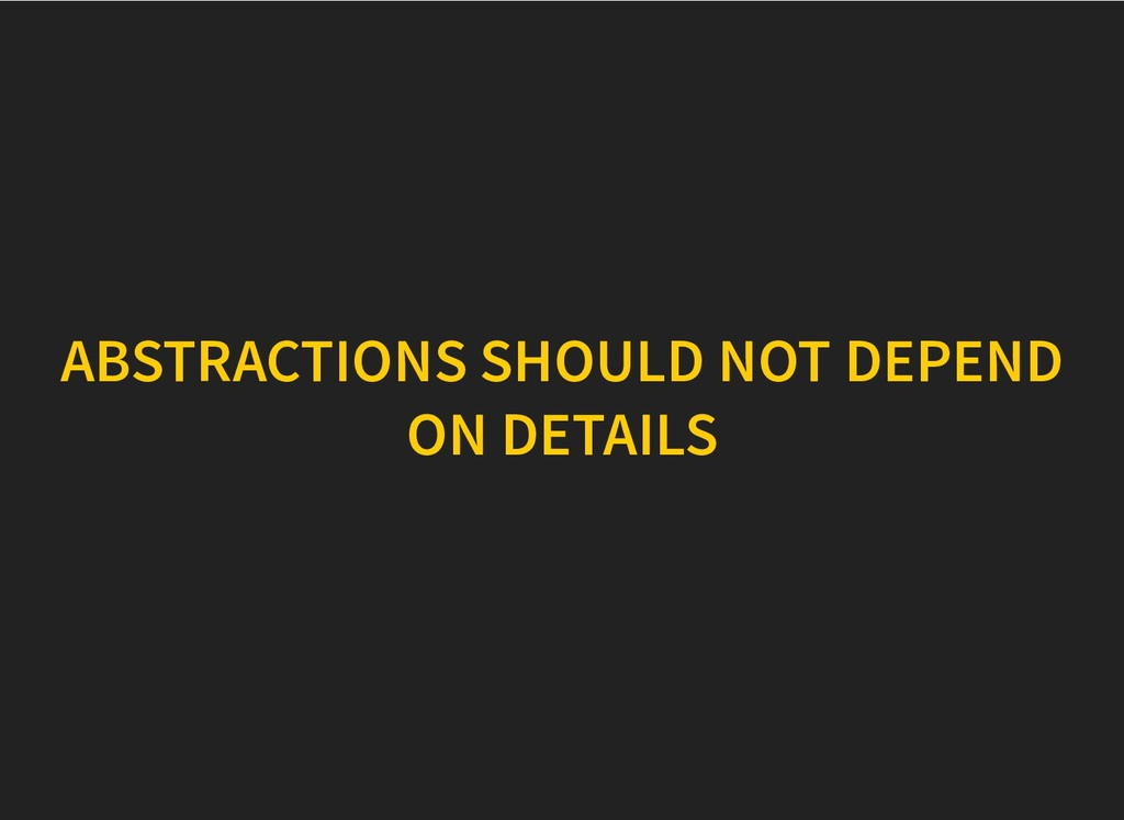 ABSTRACTIONS SHOULD NOT DEPEND ABSTRACTIONS SHO...