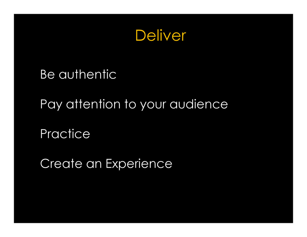 Be authentic Pay attention to your audience Del...