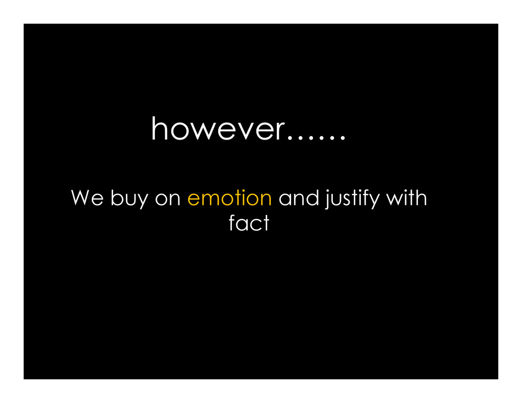 however…… We buy on emotion and justify with We...