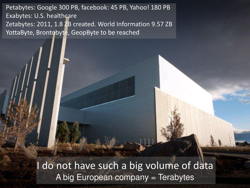 Petabytes: Google 300 PB, facebook: 45 PB, Yaho...