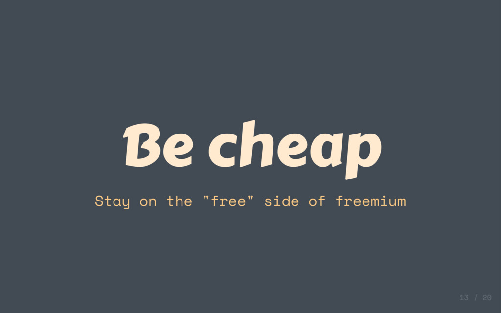 "Be cheap Stay on the ""free"" side of freemium"