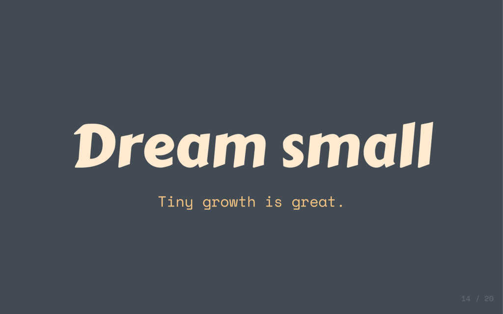 Dream small Tiny growth is great.