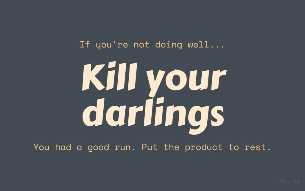 If you're not doing well... Kill your darlings ...