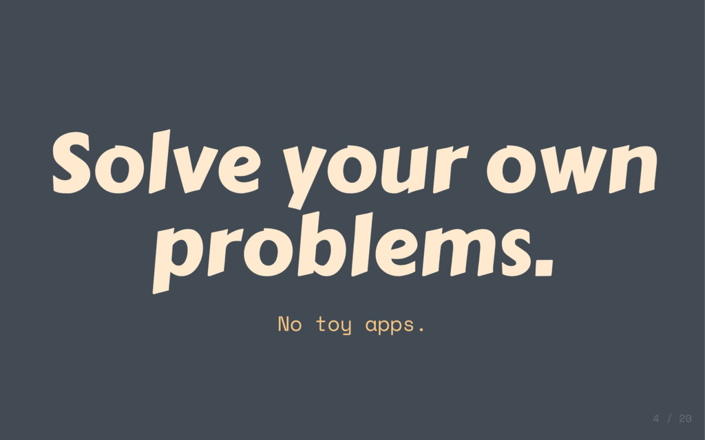 Solve your own problems. No toy apps.