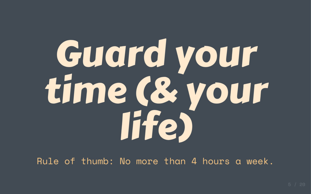 Guard your time (& your life) Rule of thumb: No...