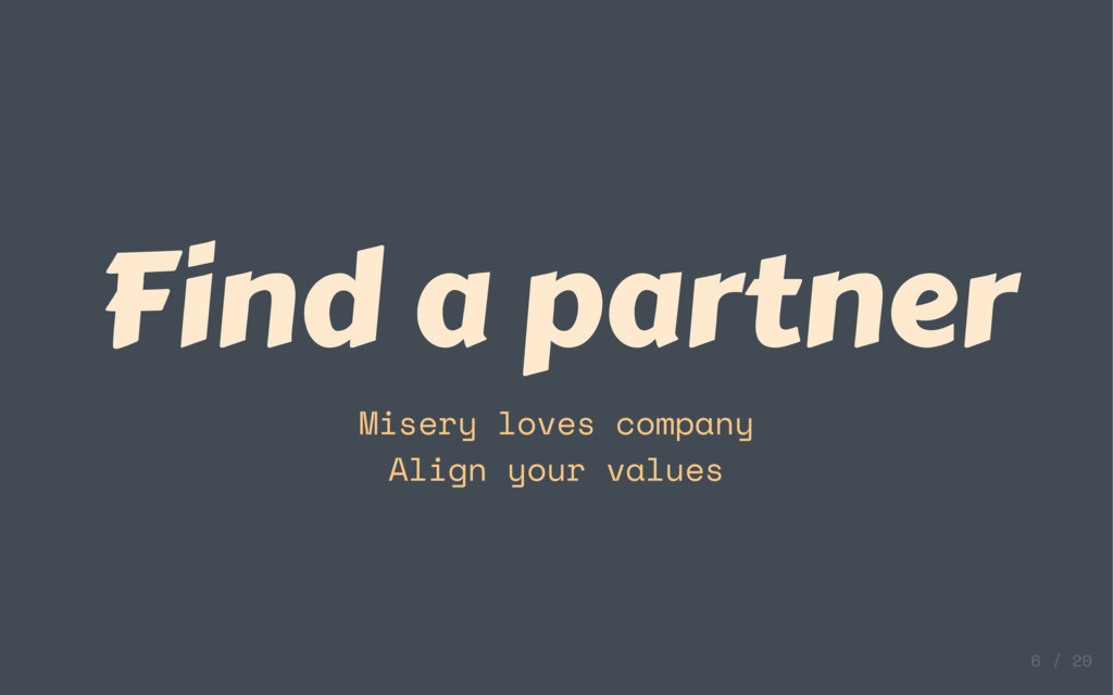Find a partner Misery loves company Align your ...