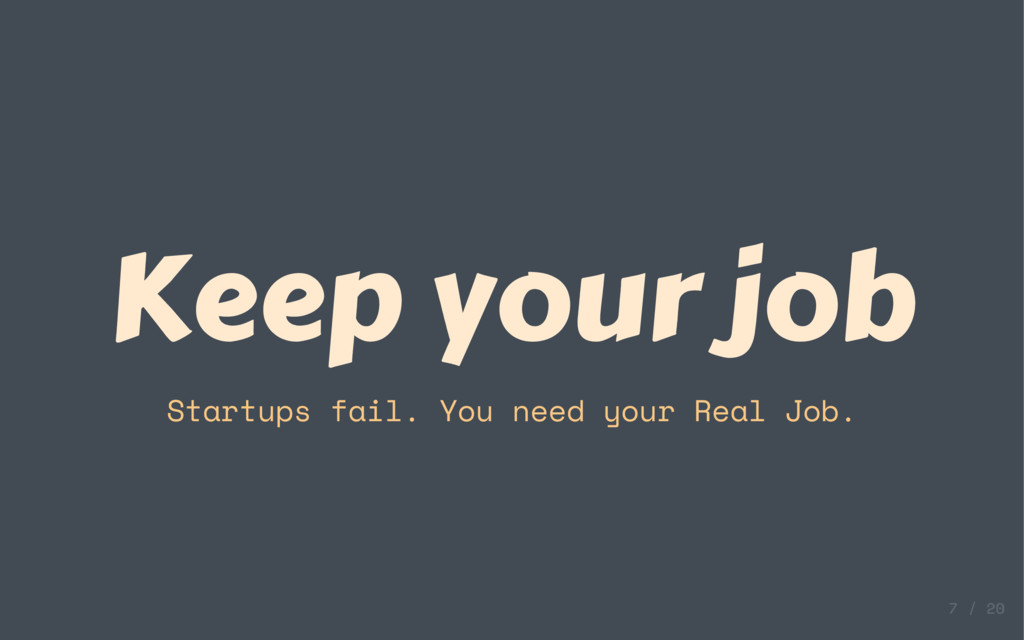 Keep your job Startups fail. You need your Real...