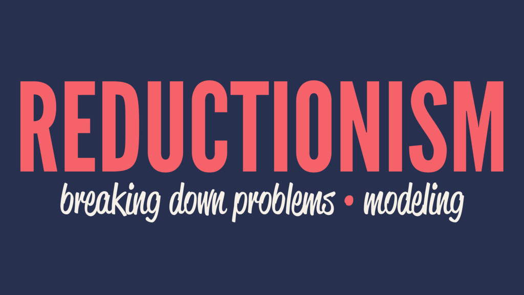 REDUCTIONISM breaking down problems • modeling