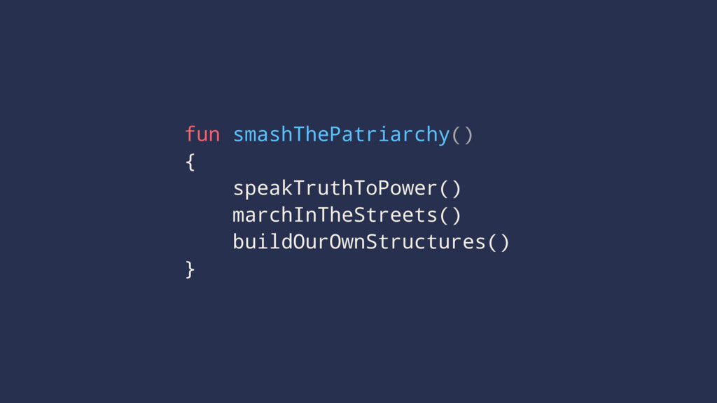 fun smashThePatriarchy() { speakTruthToPower() ...
