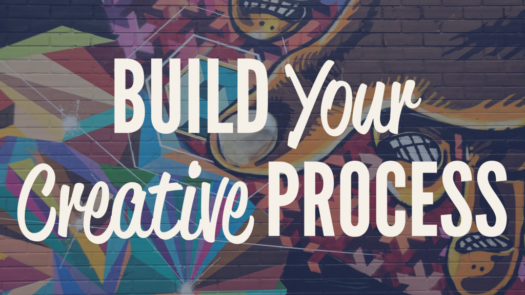 BUILD Your Creative PROCESS