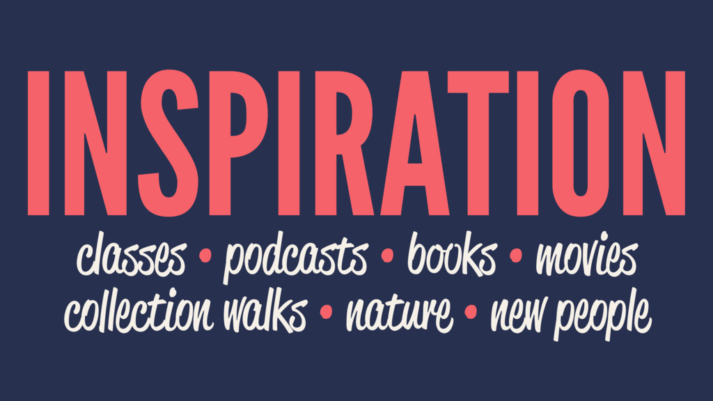 INSPIRATION classes • podcasts • books • movies...