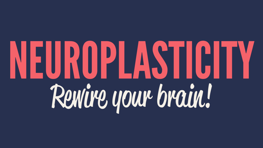 NEUROPLASTICITY Rewire your brain!