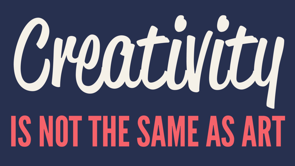 Creativity IS NOT THE SAME AS ART