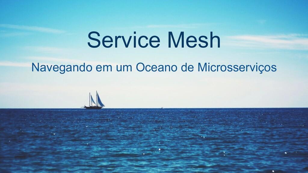 Service Mesh Navegando em um Oceano de Microsse...