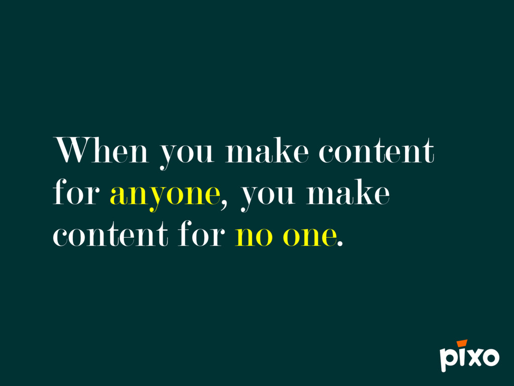 When you make content for anyone, you make cont...