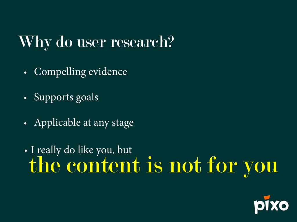 Why do user research? • Compelling evidence • S...
