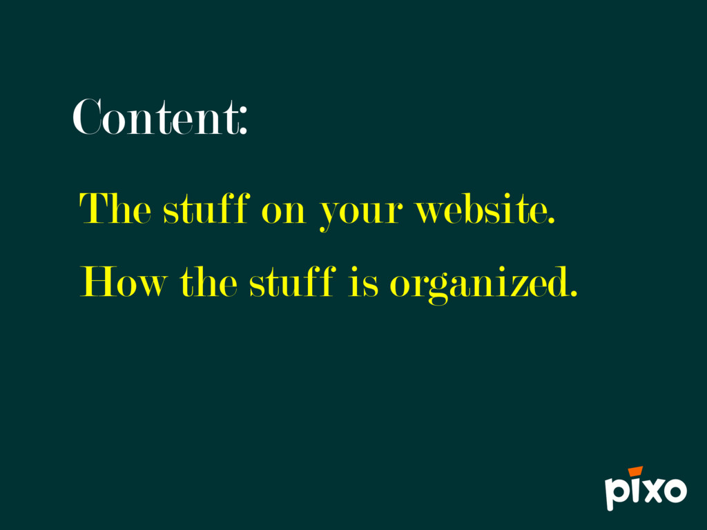 Content: The stuff on your website. How the stu...