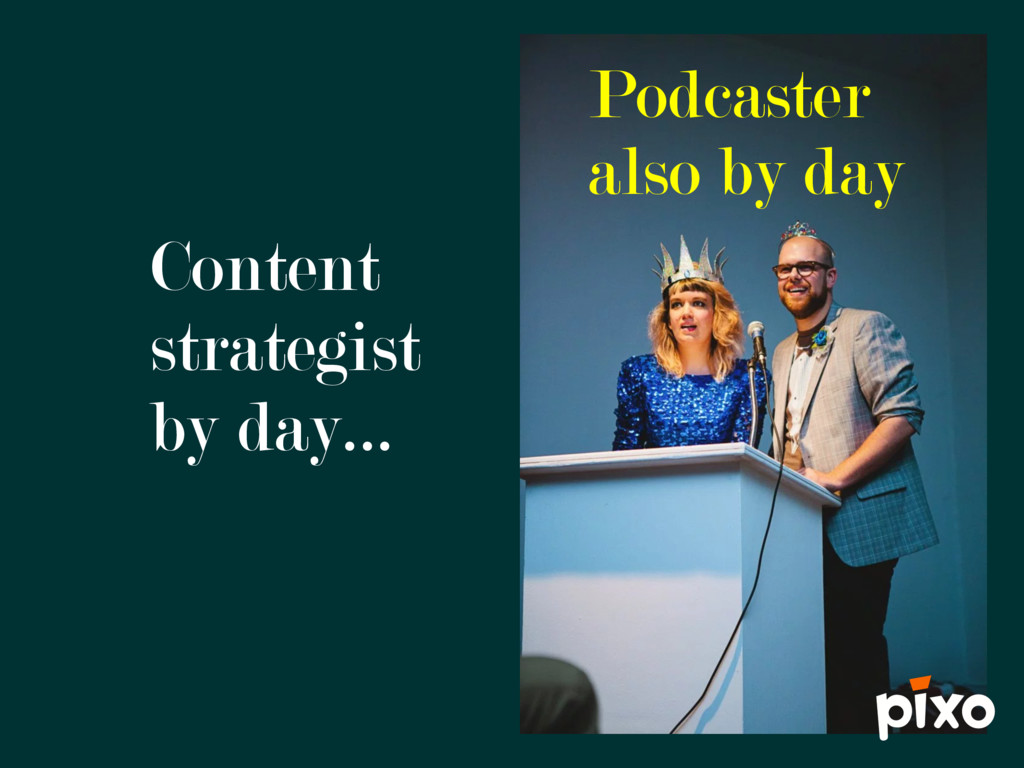 Content strategist by day… Podcaster also by day