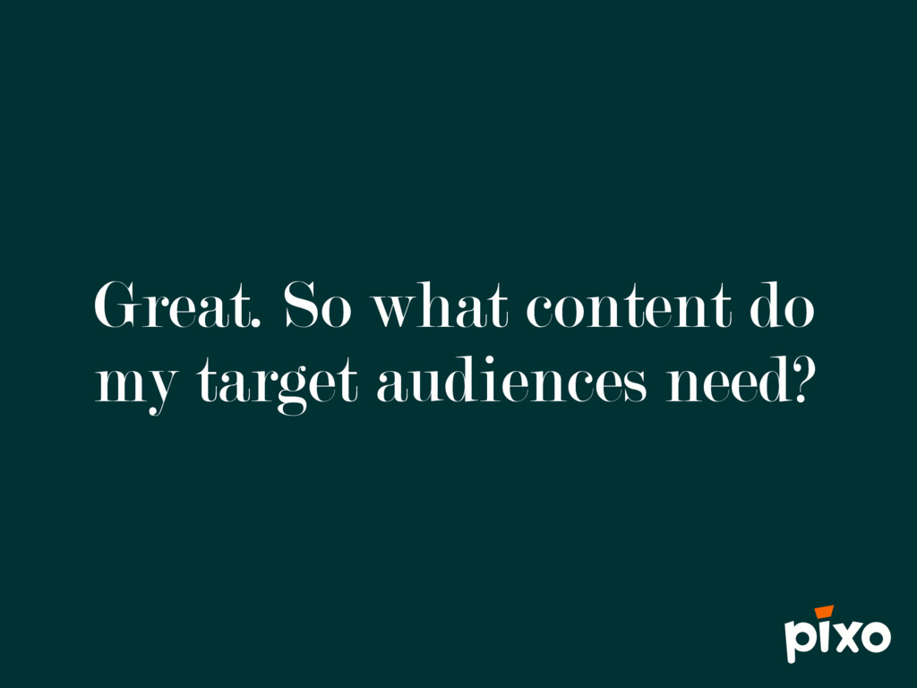 Great. So what content do my target audiences n...
