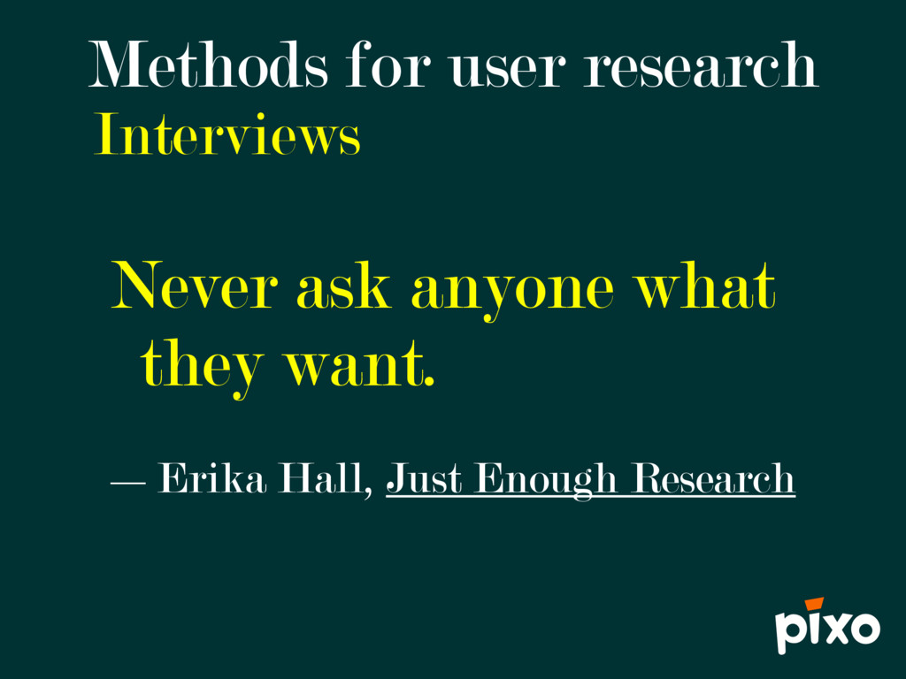 Interviews Methods for user research Never ask ...