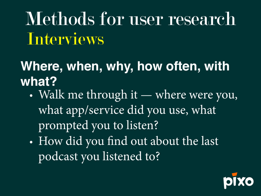 Interviews Methods for user research Where, whe...