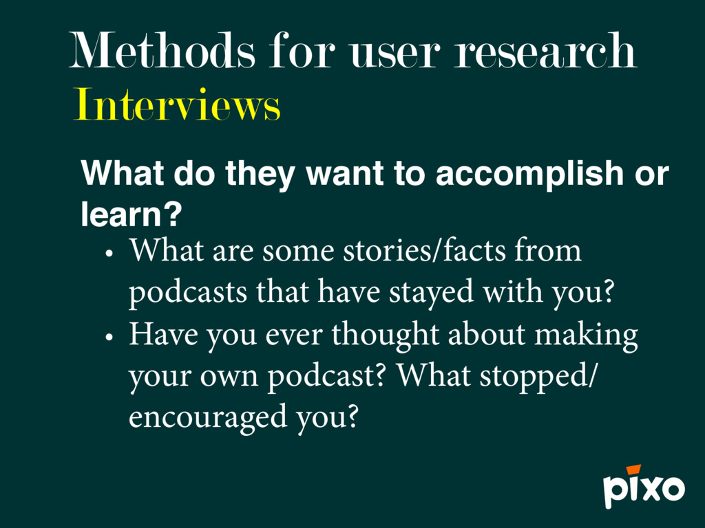 Interviews Methods for user research What do th...