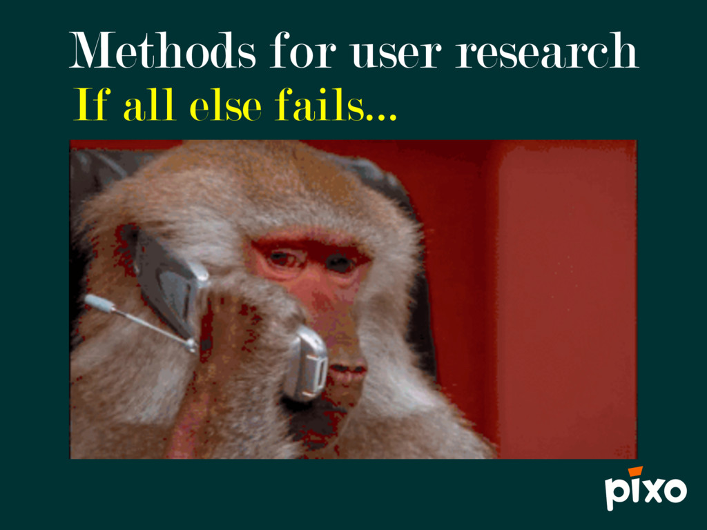 If all else fails… Methods for user research