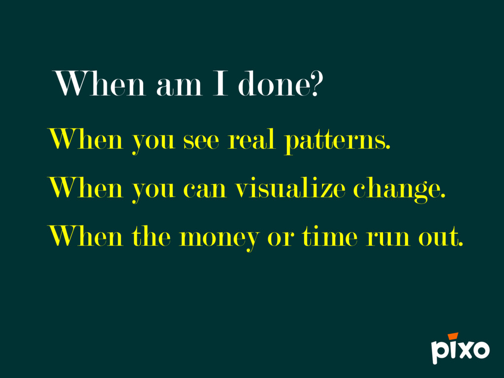 When am I done? When you see real patterns. Whe...
