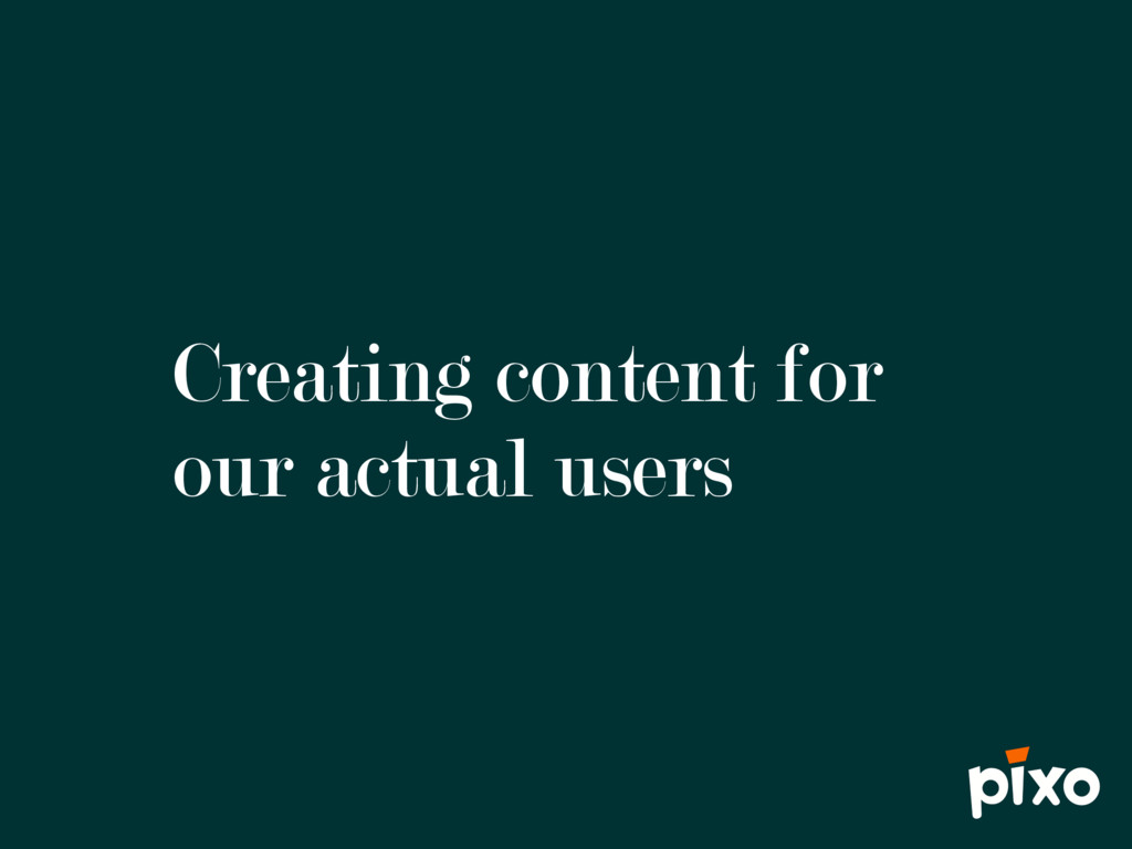 Creating content for our actual users