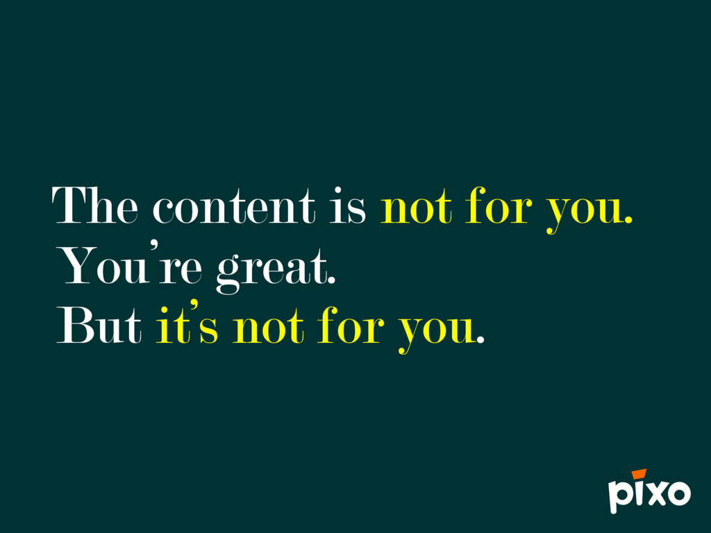 The content is not for you. You're great. But i...